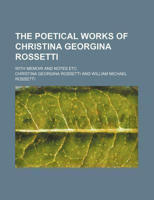 The Poetical Works of Christina Georgina Rossetti; With Memoir and Notes Etc