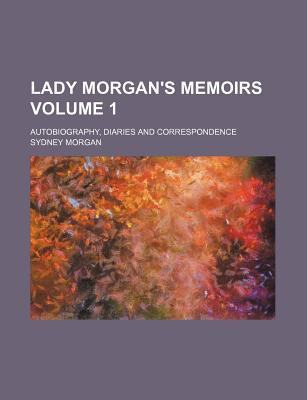 Lady Morgan's Memoirs; Autobiography, Diaries and Correspondence Volume 1