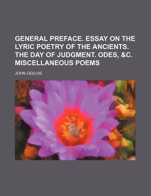 General Preface. Essay on the Lyric Poetry of the Ancients. the Day of Judgment. Odes, &C. Miscellaneous Poems