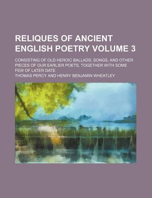 Reliques of Ancient English Poetry; Consisting of Old Heroic Ballads, Songs, and Other Pieces of Our Earlier Poets, Together with Some Few of Later Date Volume 3
