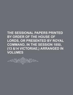 The Sessional Papers Printed by Order of the House of Lords, or Presented by Royal Command, in the Session 1850, (13 &14 Victoriae, ) Arranged in Volu