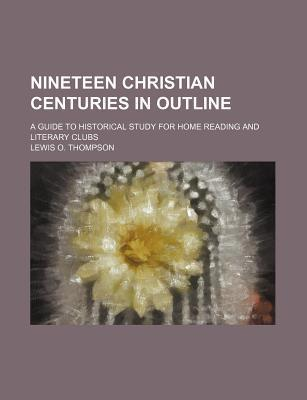 Nineteen Christian Centuries in Outline; A Guide to Historical Study for Home Reading and Literary Clubs
