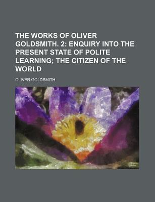 The Works of Oliver Goldsmith. 2; Enquiry Into the Present State of Polite Learning the Citizen of the World