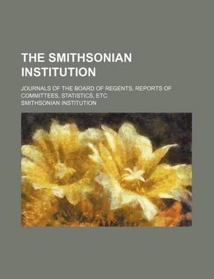 The Smithsonian Institution; Journals of the Board of Regents, Reports of Committees, Statistics, Etc