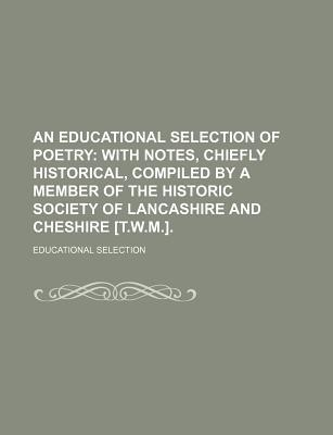 An Educational Selection of Poetry; With Notes, Chiefly Historical, Compiled by a Member of the Historic Society of Lancashire and Cheshire [T.W.M.].