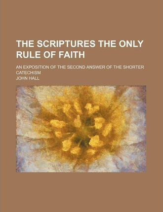 The Scriptures the Only Rule of Faith; An Exposition of the Second Answer of the Shorter Catechism