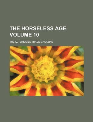 The Horseless Age; The Automobile Trade Magazine Volume 10