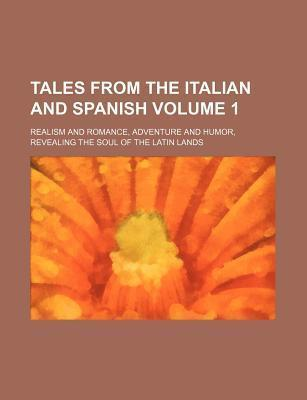 Tales from the Italian and Spanish; Realism and Romance, Adventure and Humor, Revealing the Soul of the Latin Lands Volume 1