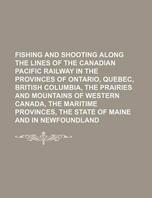 Fishing and Shooting Along the Lines of the Canadian Pacific Railway in the Provinces of Ontario, Quebec, British Columbia, the Prairies and Mountains