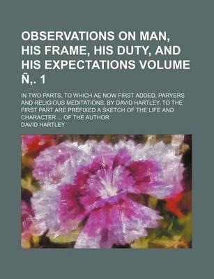 Observations on Man, His Frame, His Duty, and His Expectations; In Two Parts, to Which Ae Now First Added, Paryers and Religious Meditations, by David Hartley. to the First Part Are Prefixed a Sketch of the Life and Volume N . 1