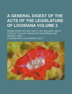 A General Digest of the Acts of the Legislature of Louisiana; Passed from the Year 1804 to 1827 Inclusive, and in Force at This Last Period with an