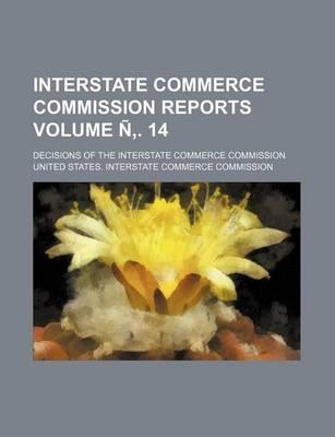 Interstate Commerce Commission Reports; Decisions of the Interstate Commerce Commission Volume N . 14