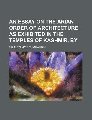 An Essay on the Arian Order of Architecture, as Exhibited in the Temples of Kashmir, by