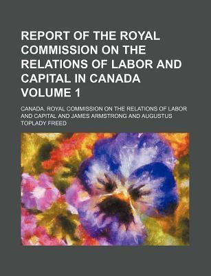 Report of the Royal Commission on the Relations of Labor and Capital in Canada Volume 1