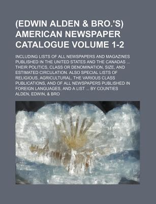 (Edwin Alden & Bro.'s) American Newspaper Catalogue; Including Lists of All Newspapers and Magazines Published in the United States and the Canadas Their Politics, Class or Denomination, Size, and Estimated Circulation. Also Volume 1-2