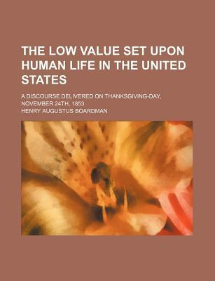 The Low Value Set Upon Human Life in the United States; A Discourse Delivered on Thanksgiving-Day, November 24th, 1853