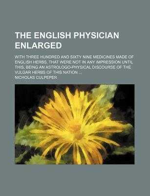 The English Physician Enlarged; With Three Hundred and Sixty Nine Medicines Made of English Herbs, That Were Not in Any Impression Until This, Being an Astrologo-Physical Discourse of the Vulgar Herbs of This Nation