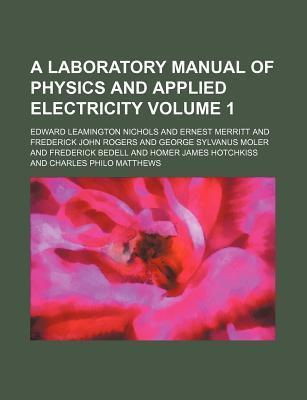 A Laboratory Manual of Physics and Applied Electricity Volume 1