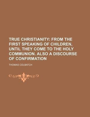 True Christianity; From the First Speaking of Children, Until They Come to the Holy Communion. Also a Discourse of Confirmation