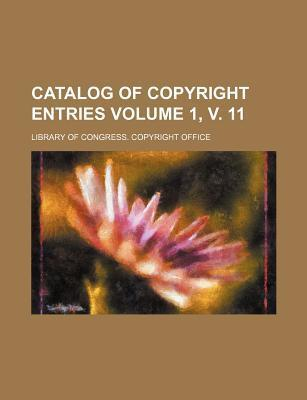 Catalog of Copyright Entries Volume 1, V. 11