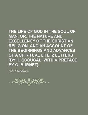 The Life of God in the Soul of Man. Or, the Nature and Excellency of the Christian Religion. and an Account of the Beginnings and Advances of a Spirit