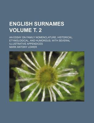 English Surnames; An Essay on Family Nomenclature, Historical, Etymological, and Humorous with Several Illustrative Appendices Volume . 2