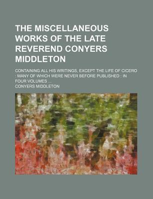 The Miscellaneous Works of the Late Reverend Conyers Middleton; Containing All His Writings, Except the Life of Cicero Many of Which Were Never Before Published in Four Volumes