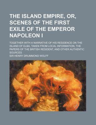 The Island Empire, Or, Scenes of the First Exile of the Emperor Napoleon I; Together with a Narrative of His Residence on the Island of Elba, Taken from Local Information, the Papers of the British Resident, and Other Authentic Sources