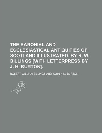 The Baronial and Ecclesiastical Antiquities of Scotland Illustrated, by R. W. Billings [With Letterpress by J. H. Burton]