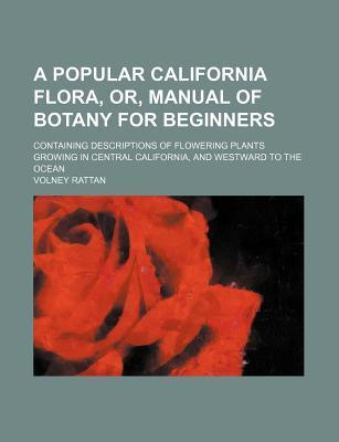 A Popular California Flora; Or, Manual of Botany for Beginners Containing Descriptions of Flowering Plants Growing in Central California, and Westward to the Ocean