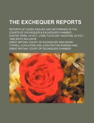 The Exchequer Reports; Reports of Cases Argued and Determined in the Courts of Exchequer & Exchequer Chamber Easter Term, 19 Vict., [1856] to [Hilary Vacation, 25 Vict 1862] Both Inclusive
