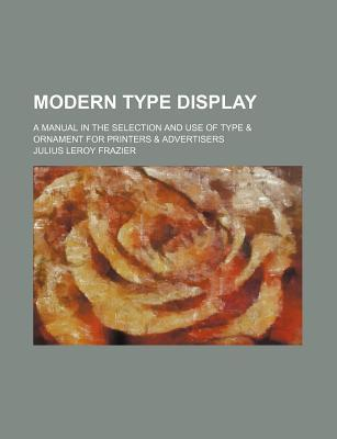 Modern Type Display; A Manual in the Selection and Use of Type & Ornament for Printers & Advertisers