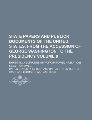 State Papers and Publick Documents of the United States, from the Accession of George Washington to the Presidency; Exhibiting a Complete View of Our Foreign Relations Since That Time Volume 8