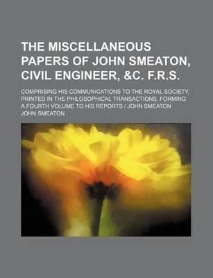 The Miscellaneous Papers of John Smeaton, Civil Engineer, &C. F.R.S; Comprising His Communications to the Royal Society, Printed in the Philosophical Transactions, Forming a Fourth Volume to His Reports - John Smeaton