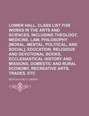 Lower Hall. Class List for Works in the Arts and Sciences, Including Theology, Medicine, Law, Philosophy [Moral, Mental, Political, and Social], Education, Religious and Devotional Books, Ecclesiastical History and Missions, Domestic and