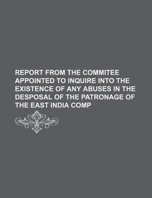 Report from the Commitee Appointed to Inquire Into the Existence of Any Abuses in the Desposal of the Patronage of the East India Comp