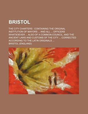 Bristol; The City Charters Containing the Original Institution of Mayors and All Officers Whatsoever Also of a Common-Council, and the Ancient Laws an
