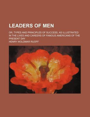 Leaders of Men; Or, Types and Principles of Success, as Illustrated in the Lives and Careers of Famous Americans of the Present Day
