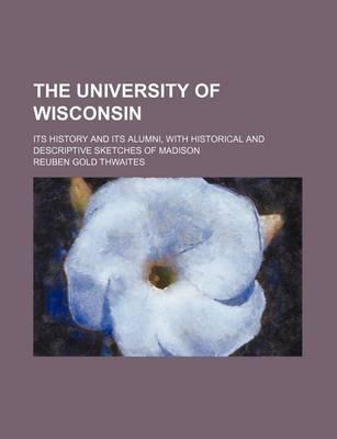 The University of Wisconsin; Its History and Its Alumni, with Historical and Descriptive Sketches of Madison