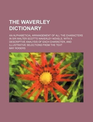 The Waverley Dictionary; An Alphabetical Arrangement of All the Characters in Sir Walter Scott's Waverley Novels, with a Descriptive Analysis of Each Character, and Illustrative Selections from the Text