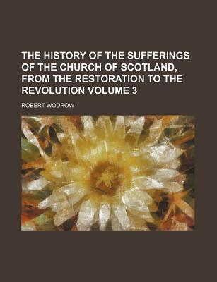 The History of the Sufferings of the Church of Scotland, from the Restoration to the Revolution Volume 3