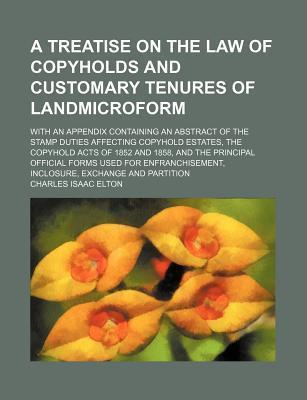 A Treatise on the Law of Copyholds and Customary Tenures of Landmicroform; With an Appendix Containing an Abstract of the Stamp Duties Affecting Copyhold Estates, the Copyhold Acts of 1852 and 1858, and the Principal Official Forms Used