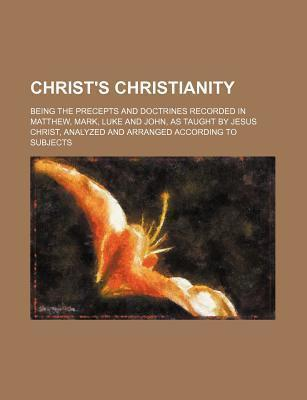 Christ's Christianity; Being the Precepts and Doctrines Recorded in Matthew, Mark, Luke and John, as Taught by Jesus Christ, Analyzed and Arranged Acc