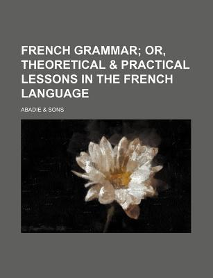 French Grammar; Or, Theoretical & Practical Lessons in the French Language