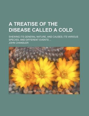 A Treatise of the Disease Called a Cold; Shewing Its General Nature, and Causes Its Various Species, and Different Events