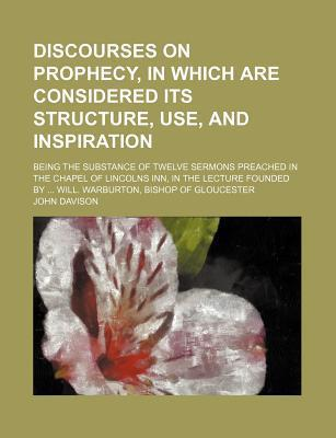 Discourses on Prophecy, in Which Are Considered Its Structure, Use, and Inspiration; Being the Substance of Twelve Sermons Preached in the Chapel of Lincolns Inn, in the Lecture Founded by Will. Warburton, Bishop of Gloucester