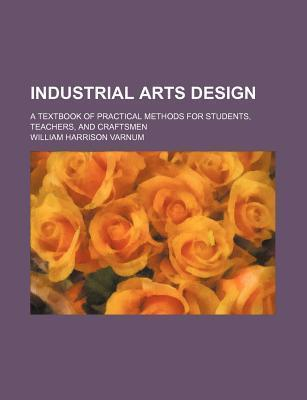 Industrial Arts Design; A Textbook of Practical Methods for Students, Teachers, and Craftsmen