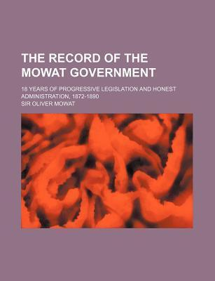 The Record of the Mowat Government; 18 Years of Progressive Legislation and Honest Administration, 1872-1890