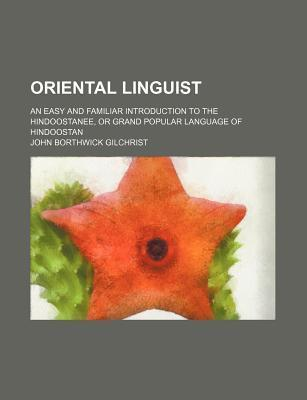 Oriental Linguist; An Easy and Familiar Introduction to the Hindoostanee, or Grand Popular Language of Hindoostan