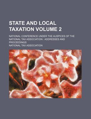 State and Local Taxation; National Conference Under the Auspices of the National Tax Association Addresses and Proceedings Volume 2